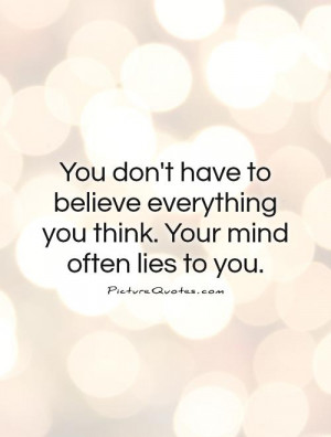 ... everything you think. Your mind often lies to you. Picture Quote #1
