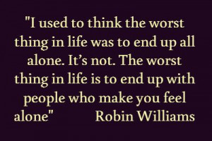 ... life is to end up with people who make you feel alone