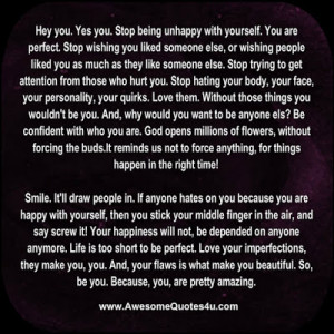 Hey you. Yes you. Stop being unhappy with yourself. You are perfect ...