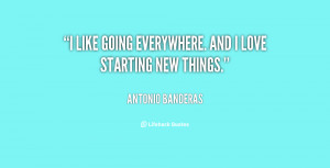 """like going everywhere. And I love starting new things."""""""