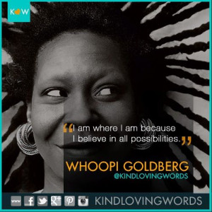 where I am because I believe in all possibilities. - Whoopi Goldberg ...