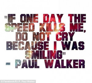 Paul Walker Quote If One Day The Speed Kills Me, Do Not Cry Because I ...