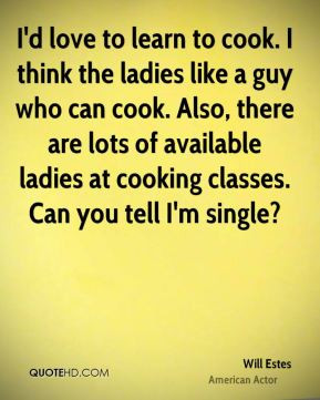 Will Estes - I'd love to learn to cook. I think the ladies like a guy ...