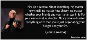 Pick up a camera. Shoot something. No matter how small, no matter how ...