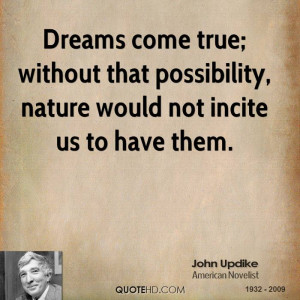 Dreams come true; without that possibility, nature would not incite us ...