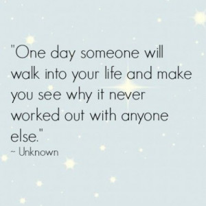 One day someone will walk into your life and make you see why it never ...