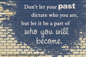 Don't let your past dictate who you are, but let it be a part of who ...