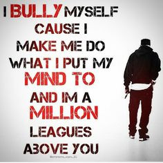 ... me do what I put my mind to and im a million leagues above you