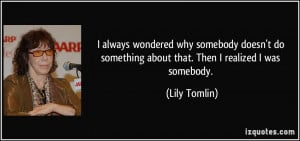 always wondered why somebody doesn't do something about that. Then I ...