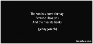 The sun has burst the sky Because I love you And the river its banks ...