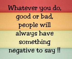 Whatever you do good or bad people will always have something negative ...