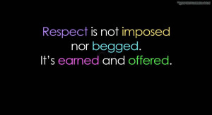 Respect is not imposed nor begged. It's earned and offered.
