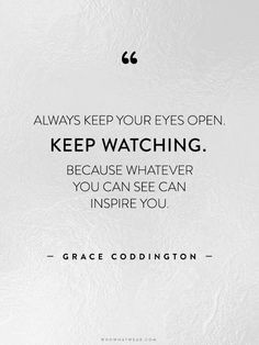 Always keep your eyes open. Keep watching. Because whatever you can ...