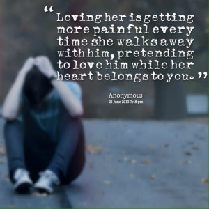 ... painful every time she walks away with him, pretending to love him