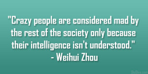 Crazy people are considered mad by the rest of the society only ...