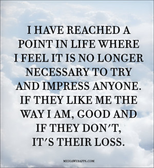 in life where I feel it is no longer necessary to try and impress ...