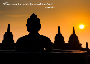 "Peace come from within. Do not seek it without."" – Buddha"