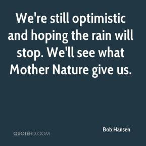 We're still optimistic and hoping the rain will stop. We'll see what ...