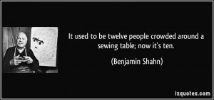... people crowded around a sewing table; now it's ten. - Benjamin Shahn
