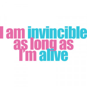 Am Invincible As Long As I'm Alive.