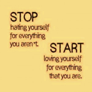 Stop hating yourself for everything you aren't. Start loving yourself ...