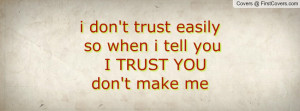 don't trust easily so when i tell you I TRUST YOU don't make me ...