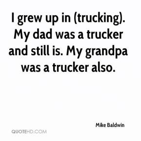 ... ). My dad was a trucker and still is. My grandpa was a trucker also