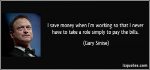 save money when I'm working so that I never have to take a role ...