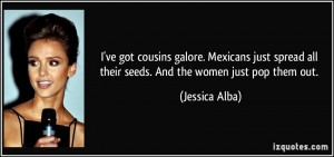 ve got cousins galore. Mexicans just spread all their seeds. And the ...