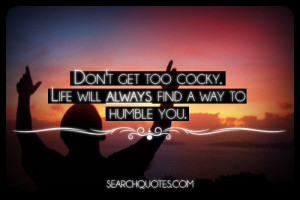 Don't get too cocky. Life will always find a way to humble you.