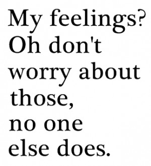 My feelings? oh don't worry about those, no one else does.