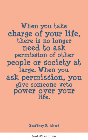 Life quotes - When you take charge of your life, there is no longer ...