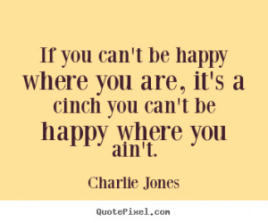 If you can't be happy where you are, it's a cinch you can't be happy ...