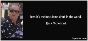 Beer, it's the best damn drink in the world. - Jack Nicholson