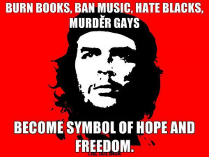... hate blacks murder gays become symbol of hope and freedome che guevara