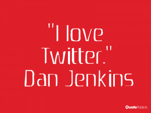 dan jenkins quotes i love twitter dan jenkins