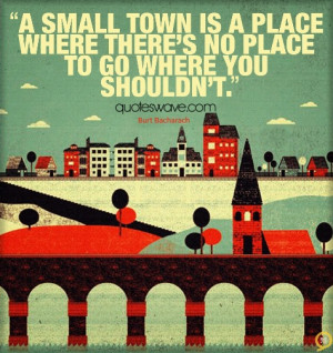small town is a place where there's no place to go where you shouldn ...