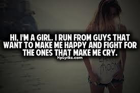Hi, I'm a girl. I run from guys that want to make me happy & fight for ...