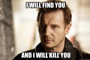 Liam neeson - i will find you and i will kill you