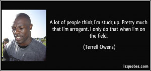 ... arrogant. I only do that when I'm on the field. - Terrell Owens