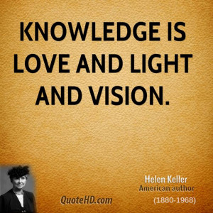Knowledge is love and light and vision.