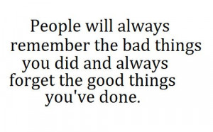 ... the bad things you did and always forget the good things you've done