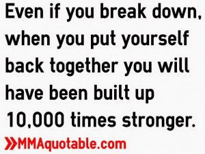 Even if you break down, when you put yourself back together you will ...