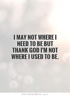 ... need to be but thank God I'm not where I used to be Picture Quote #1