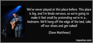 ... -is-big-and-i-m-kinda-nervous-so-we-re-going-dave-matthews-121536.jpg