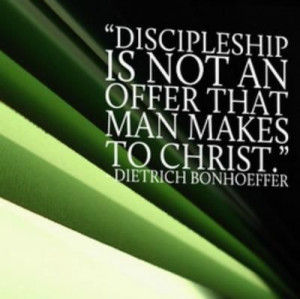 """Discipleship is not an offer that man makes to Christ."""" by Dietrich ..."""