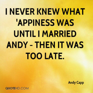 never knew what 'appiness was until I married Andy - then it was too ...