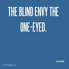 Juvenal - The blind envy the one-eyed.