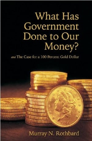 What Has Government Done to Our Money? and The Case for the 100 ...