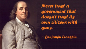 "... that doesn't trust its own citizens with guns. "" ~ Benjamin Franklin"